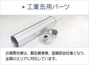 工業缶用パーツ お得意先様は、製缶業者様、容器卸会社様となり、全国のエリアに対応しています。