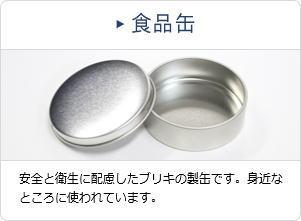 食品缶 安全と衛生に配慮したブリキの製缶です。身近なところに使われています。